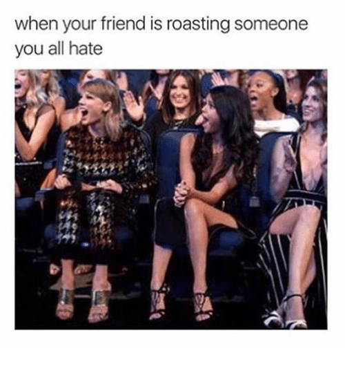 roast: when your friend is roasting someone  you all hate ⠀