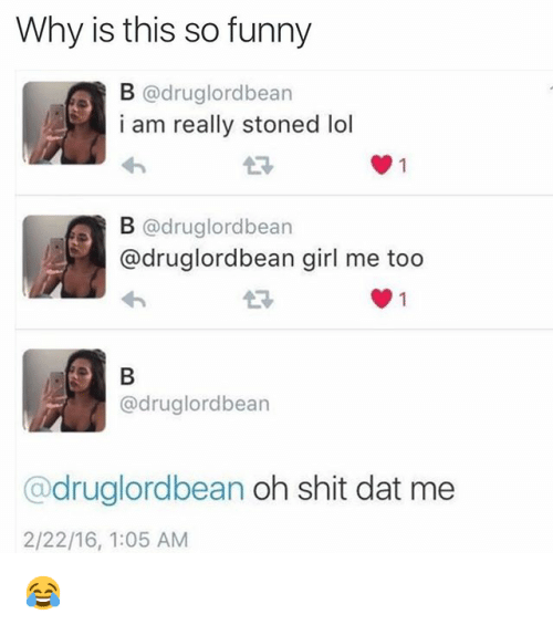 Dumb, Funny, and Girls: Why is this so funny @druglordbean i am really stoned lol @druglordbean @druglordbean girl me too @druglordbean @druglordbean oh shit dat me 😂