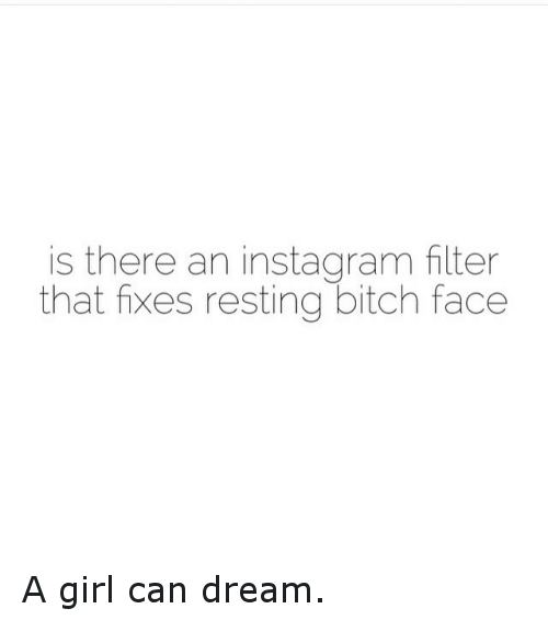 instagram filter: is there an instagram filter  that fixes resting bitch face A girl can dream.