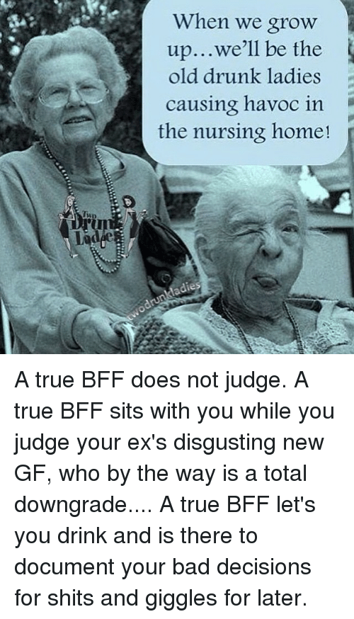 For Shits And Giggles: Two  When we grow  up...we'll be the  old drunk ladies  causing havoc in  the nursing home! A true BFF does not judge. A true BFF sits with you while you judge your ex's disgusting new GF, who by the way is a total downgrade.... A true BFF let's you drink and is there to document your bad decisions for shits and giggles for later.