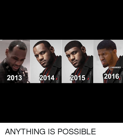 2013 2014 2015 2016 ANYTHING IS POSSIBLE | Basketball Meme ...