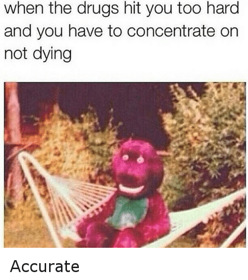 When The Drugs Hit You Too Hard And You Have To Concentrate On Not Dying: when the drugs hit you too hard  and you have to concentrate on  not dying Accurate