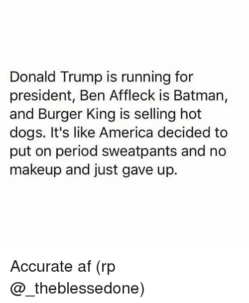 Af, America, and Batman: Donald Trump is running for  president, Ben Affleck is Batman,  and Burger King is selling hot  dogs. It's like America decided to  put on period sweatpants and no  makeup and just gave up. Accurate af (rp @_theblessedone)