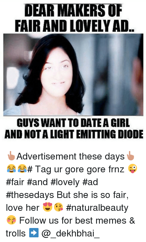 Dating, Girls, and Love: DEAR MAKERS OF  FAIR AND LOVELYAD.  GUYS WANTTO DATE A GIRL  AND NOTALIGHTEMITTING DIODE 👆Advertisement these days👆😂😂-Tag ur gore gore frnz 😜 fair and lovely ad-thesedays -But she is so fair, love her 😍😘-naturalbeauty 😚 Follow us for best memes & trolls ➡ @_dekhbhai_
