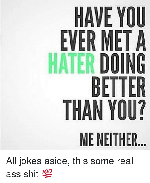 Jokes: EVER MET A  HATER D  UAGR?  OT IN TE THE  U  YEOTY  AR BNM  In All jokes aside, this some real ass shit 💯