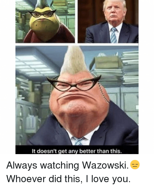 Love, I Love You, and Watch: It doesn't get any better than this. Always watching Wazowski.😑-Whoever did this, I love you.