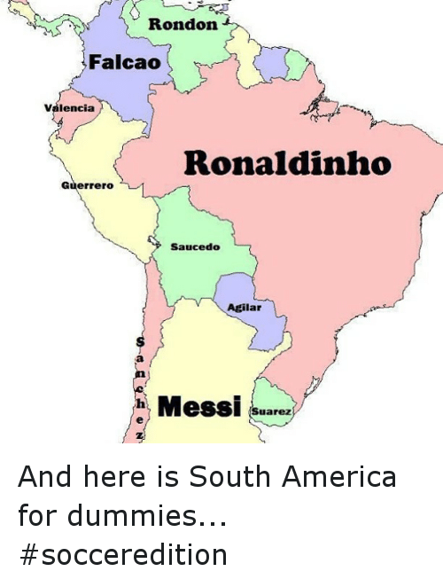 America, Soccer, and Sports: Rondon.  Falcao  Valencia  Ronaldinho  Guerrero  Saucedo  Agilar  Messi Suarez And here is South America for dummies... socceredition