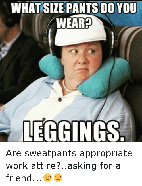 Funny Memes For Work Friends : What size pants do you weared leggings are sweatpants