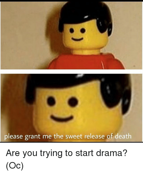 Death, Dank Memes, and Drama: please grant me the sweet release of death Are you trying to start drama? (Oc)