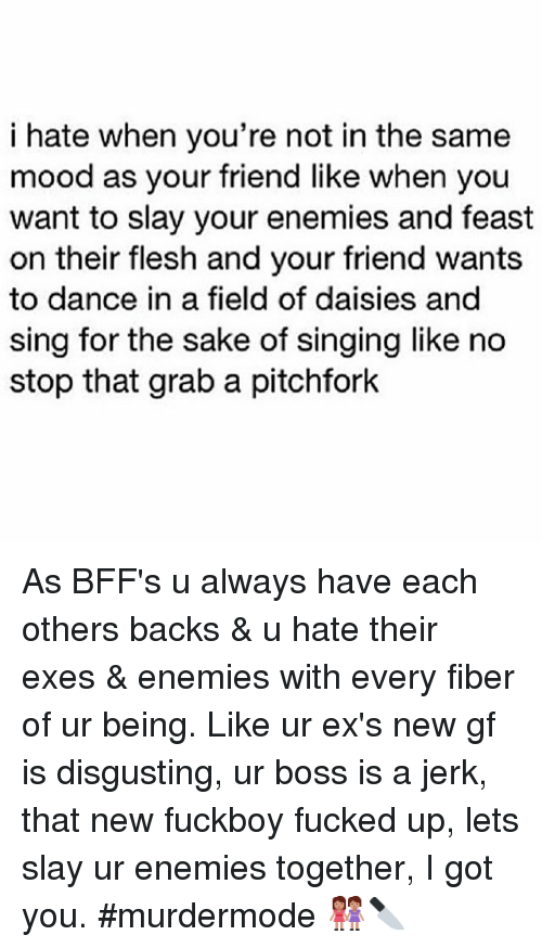 Be Like, Dancing, and Ex's: i hate when you're not in the same  mood as your friend like when you  want to slay your enemies and feast  on their flesh and your friend wants  to dance in a field of daisies and  sing for the sake of singing like no  stop that grab a pitchfork As BFF's u always have each others backs & u hate their exes & enemies with every fiber of ur being. Like ur ex's new gf is disgusting, ur boss is a jerk, that new fuckboy fucked up, lets slay ur enemies together, I got you. murdermode 👭🔪