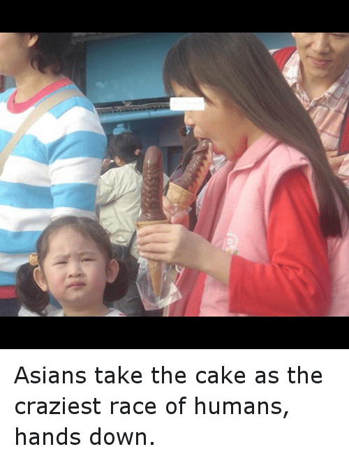 Asian, Funny, and Cake: D Asians take the cake as the craziest race of humans, hands down.