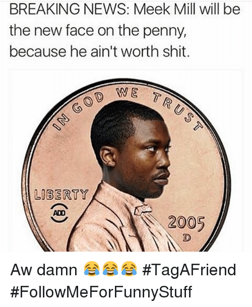 Funny: BREAKING NEWS: Meek Mill will be  the new face on the penny,  because he ain't worth shit.  WE T  LIBERTY  A 2005 Aw damn 😂😂😂 TagAFriend-FollowMeForFunnyStuff