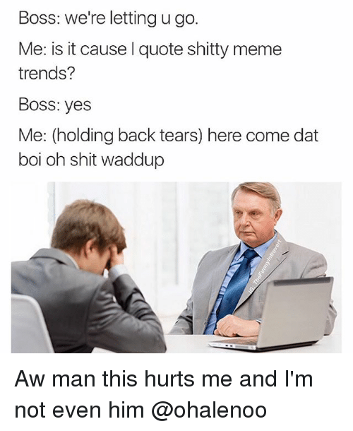 Meme, Memes, and Shit: Boss: We're letting u go.  Me: is it cause quote shitty meme  trends?  BOSS: yes  Me: (holding back tears) here come dat  boi oh shit waddup Aw man this hurts me and I'm not even him @ohalenoo