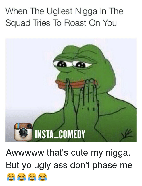 roast: When The Ugliest Nigga In The  Squad Tries To Roast On You  INSTA COMEDY Awwwww that's cute my nigga. But yo ugly ass don't phase me 😂😂😂😂
