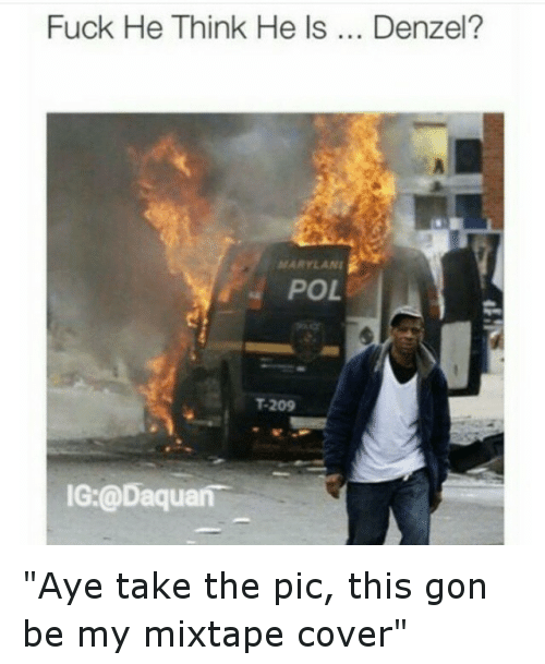 """Daquan, Fucking, and Funny: Fuck He Think He ls  Denzel?  ATARYLANI  POL  T-209  IG: @Daquan """"Aye take the pic,  this gon be my mixtape cover"""""""