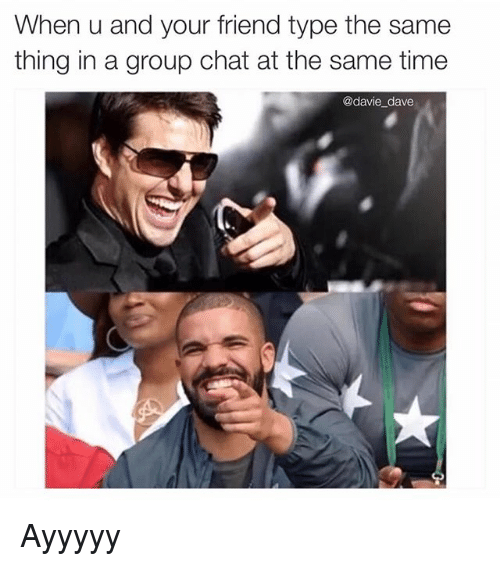 Funny Meme For Group Chat : When u and your friend type the same t thing in a group
