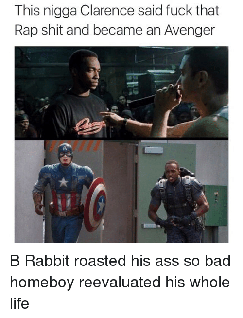 roast: This nigga Clarence said fuck that  Rap shit and became an Avenger B Rabbit roasted his ass so bad homeboy reevaluated his whole life