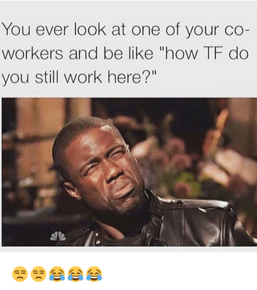 "Be Like, Friends, and Kevin Hart: YOU ever look at One Of your Coworkers and be like ""how TF do you still Work here?"" 😒😒😂😂😂"
