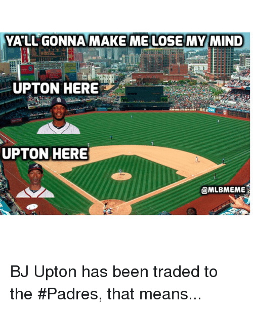 make me lose my mind: YALL GONNA MAKE ME LOSE MY MIND  UPTON HERE  UPTON HERE  @MLBMEME BJ Upton has been traded to the Padres, that means...