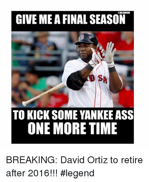 David Ortiz: GIVE ME A FINAL SEASON  TO KICK SOME YANKEE ASS  ONE MORE TIME BREAKING: David Ortiz to retire after 2016!!!-legend