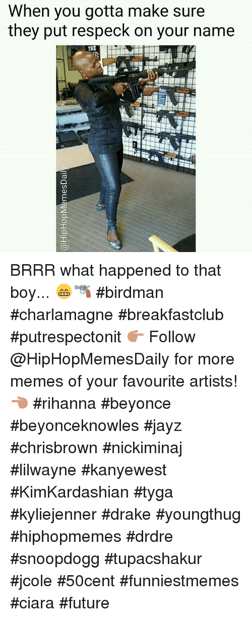 Beyonce, Birdman, and Charlamagne: When you gotta make sure  they put respeck on your name  THE BRRR what happened to that boy... 😁🔫 birdman charlamagne breakfastclub- putrespectonit 👉 Follow @HipHopMemesDaily for more memes of your favourite artists! 👈-rihanna beyonce beyonceknowles jayz chrisbrown nickiminaj lilwayne kanyewest KimKardashian tyga kyliejenner drake youngthug hiphopmemes drdre snoopdogg tupacshakur jcole 50cent funniestmemes ciara future