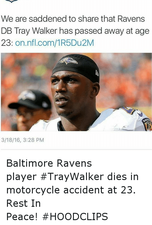 Motorcycle: We are saddened to share that Ravens  DB Tray Walker has passed away at age  23  on nfl.com/1R5Du2M  3/18/16, 3:28 PM Baltimore Ravens player TrayWalker dies in motorcycle accident at 23. Rest In Peace! HOODCLIPS