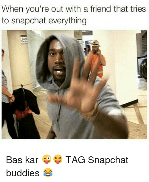 Friends, Snapchat, and Tagged: When you're out with a friend that tries  to snapchat everything Bas kar 😜😝-TAG Snapchat buddies 😂