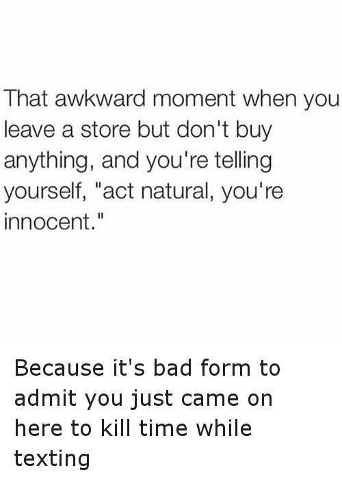 """Time: That awkward moment when you  leave a store but don't buy  anything, and you're telling  yourself, """"act natural, you're  innocent Because it's bad form to admit you just came on here to kill time while texting"""