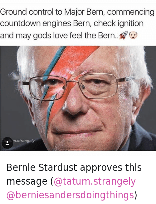 "Bernie Sanders, Countdown, and David Bowie: ""Ground control to Major Bern, commencing Countdown engines Bern, check ignition and may gods love feel the Bern...?? Bernie Stardust approves this message (@tatum.strangely @berniesandersdoingthings)"