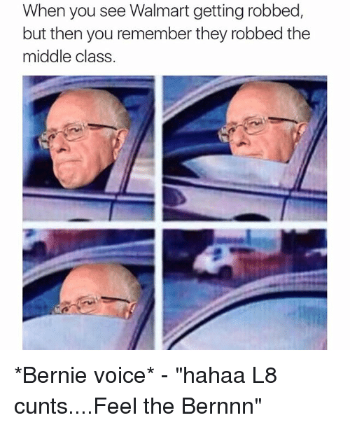 "Funny, Walmart, and Cunt: When you see Walmart getting robbed  but then you remember they robbed the  middle class *Bernie voice* - ""hahaa L8 cunts....Feel the Bernnn🖕🏻"""