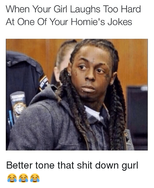 Jokes: When Your Girl Laughs Too Hard  At One Of Your Homie's Jokes Better tone that shit down gurl 😂😂😂