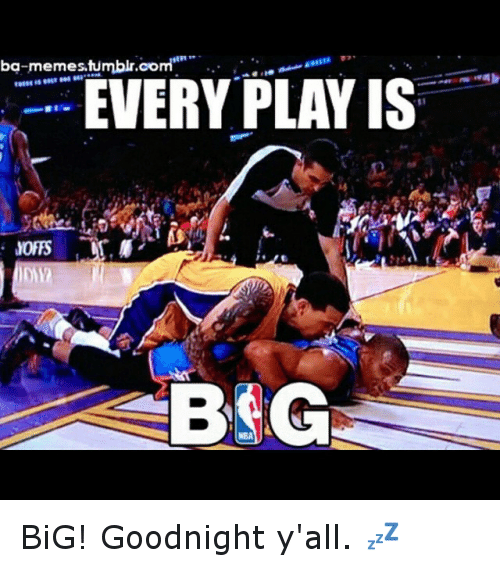 Basketball, Meme, and Memes: ba memes,tumbli  EVERY PLAY IS  NBA BiG! Goodnight y'all. 💤