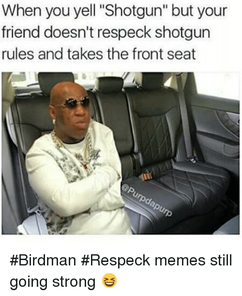 """Birdman, Friends, and Funny: When you yell """"Shotgun"""" but your  friend doesn't respeck shotgun  rules and takes the front seat Birdman Respeck memes still going strong 😆"""