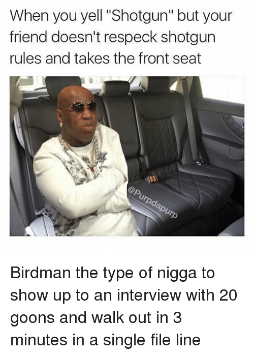 """Birdman, Friends, and Ups: When you yell """"Shotgun"""" but your  friend doesn't respeck shotgun  rules and takes the front seat Birdman the type of nigga to show up to an interview with 20 goons and walk out in 3 minutes in a single file line"""