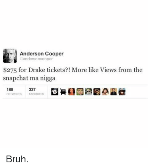 Bruh, Drake, and Funny: Anderson Cooper  Sandersoncooper  $275 for Drake tickets?! More like Views from the  snapchat ma nigga  188  337  RETWEETS FAVORITES Bruh.