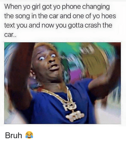 Text: When  yo girl got yo phone changing  the song in the car and one of yo hoes  text you and now you gotta crash the  car. Bruh 😂