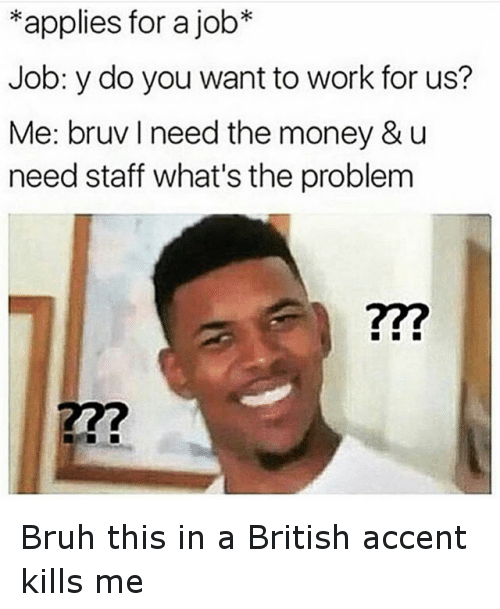Bruh, Funny, and Money: *applies for a job  Job: y do you want to work for us?  Me: bruv l need the money & u  need staff what's the problem Bruh this in a British accent kills me