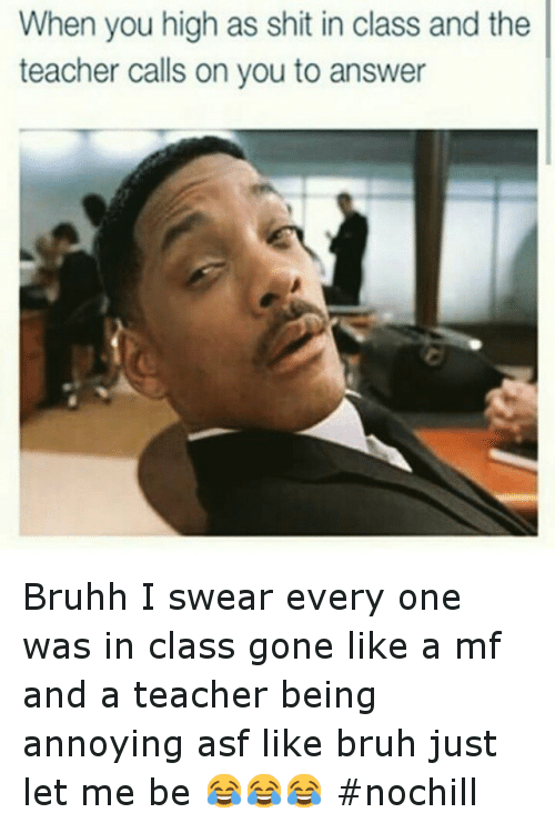 Bruh, Funny, and Shit: When you high as shit in class and the  teacher calls on you to answer Bruhh I swear every one was in class gone like a mf and a teacher being annoying asf like bruh just let me be 😂😂😂 nochill