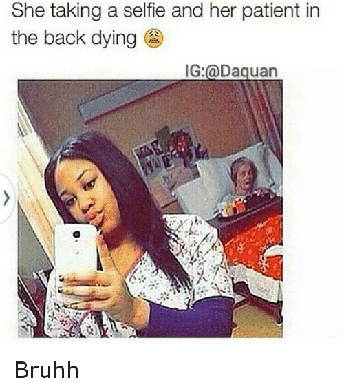 Daquan, Funny, and Selfie: She taking a selfie and her patient in  the back dying  IG: @Daquan Bruhh