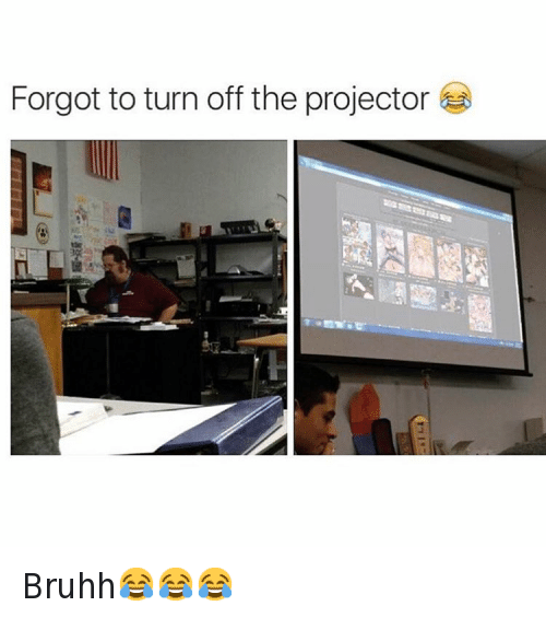 Teacher: Forgot to turn off the projector e. Bruhh😂😂😂