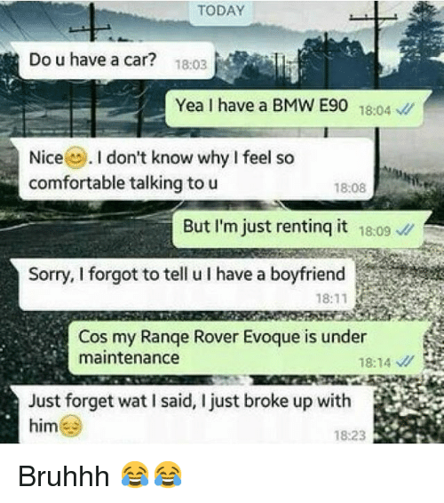 Bmw, Cars, and Comfortable: TODAY  Do u have a car?  1803  Yea I have a BMW E90  18:04  v  Nice  I don't know why I feel so  comfortable talking to u  18:08  But I'm just renting it 18:09  Sorry, I forgot to tell u have a boyfriend  18:11  Cos my Range Rover Evoque is under  maintenance  18:14  Just forget wat I said, I just broke up with  him  18:23 Bruhhh 😂😂