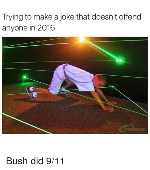 Jokes: Trying to make a joke that doesn't offend  anyone in 2016 Bush did 9-11