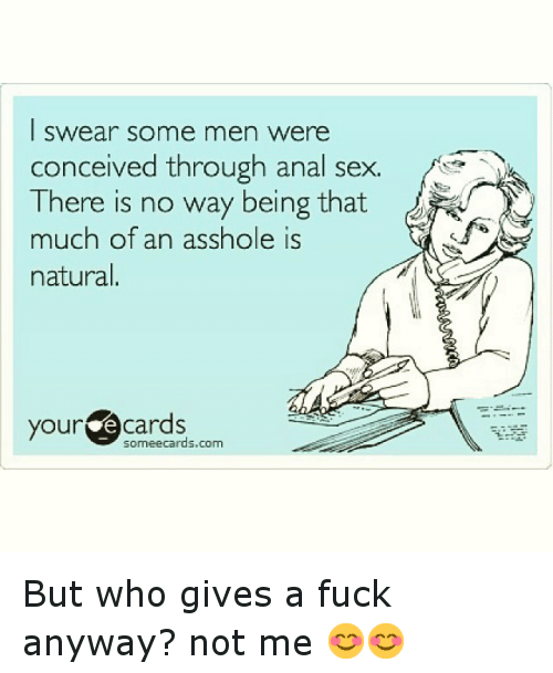 Anal Sex, Fucking, and Funny: I swear some men were  conceived through anal sex.  There is no way being that  much of an asshole natural  your  cards  sormeecards.com But who gives a fuck anyway?  not me 😊😊