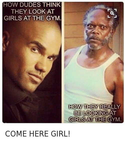 Girls At The Gym: @gymmemesofficial  HOW DUDES THINK THEY LOOK AT GIRLS AT THE GYM.  HOW THEY REALLY BE LOOKING AT GIRLS AT THE GYM. COME HERE GIRL!