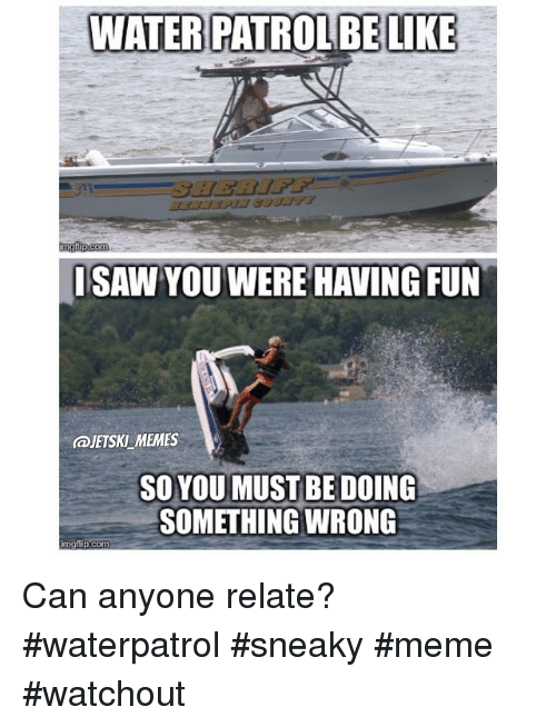 Meme, Memes, and Water: WATER PATROLBE LIKE  nngflip-com  ISAW YOU WERE HAVING FUN  @JETSKLMEMES  SO YOUMUST BE DOING  SOMETHING WRONG  img flip com Can anyone relate? waterpatrol sneaky meme watchout