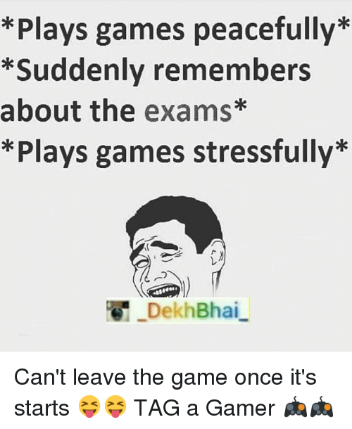 The Game, Game, and Games: *Plays games peacefully  *Suddenly remembers  about the exams*  *Plays games stressfully  Dekh Bhai Can't leave the game once it's starts 😝😝-TAG a Gamer 🎮🎮