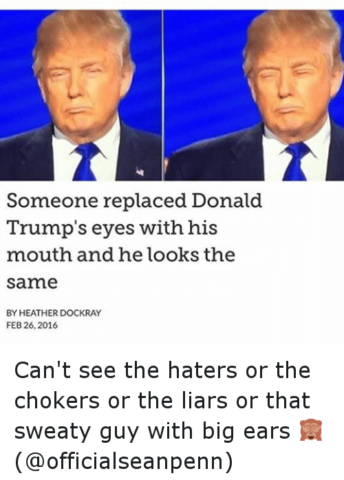 Donald Trump Eyes: Someone replaced Donald  Trump's eyes with his  mouth and he looks the  same  BY HEATHER DOCKRAY  FEB 26, 2016 Can't see the haters or the chokers or the liars or that sweaty guy with big ears 🙈 (@officialseanpenn)