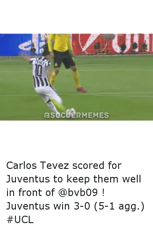 meme: TEVEZ  SOCCER MEMES Carlos Tevez scored for Juventus to keep them well in front of @bvb09 ! Juventus win 3-0 (5-1 agg.) UCL