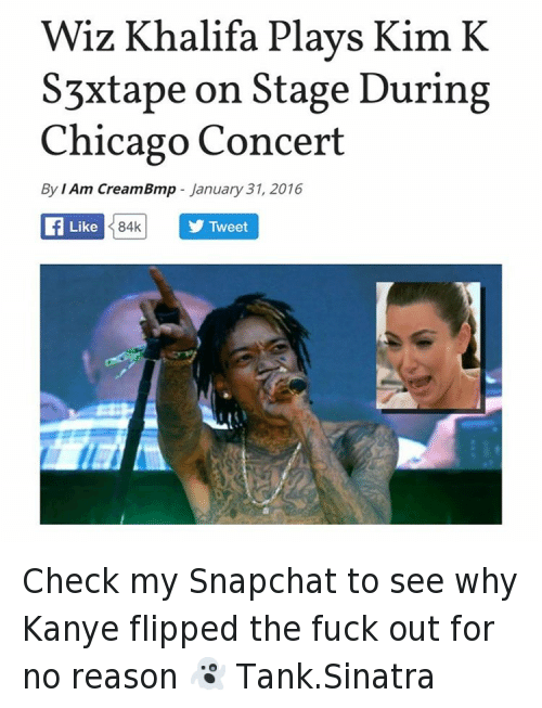 "Kanye West vs Wiz Khalifa: ""Wiz Khalifa Plays Kim K S3xtape on Stage During Chicago Concert Check my Snapchat to see why Kanye flipped the fuck out for no reason 👻 Tank.Sinatra"