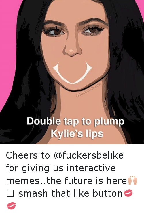 meme: Double tap to plump  Kylie's lips Cheers to @fuckersbelike for giving us interactive memes..the future is here🙌🏻 smash that like button💋💋